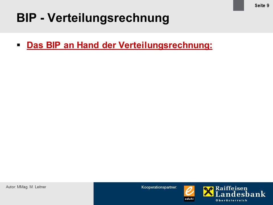 Kooperationspartner: Autor: MMag. M. Leitner Seite 9 BIP - Verteilungsrechnung Das BIP an Hand der Verteilungsrechnung: