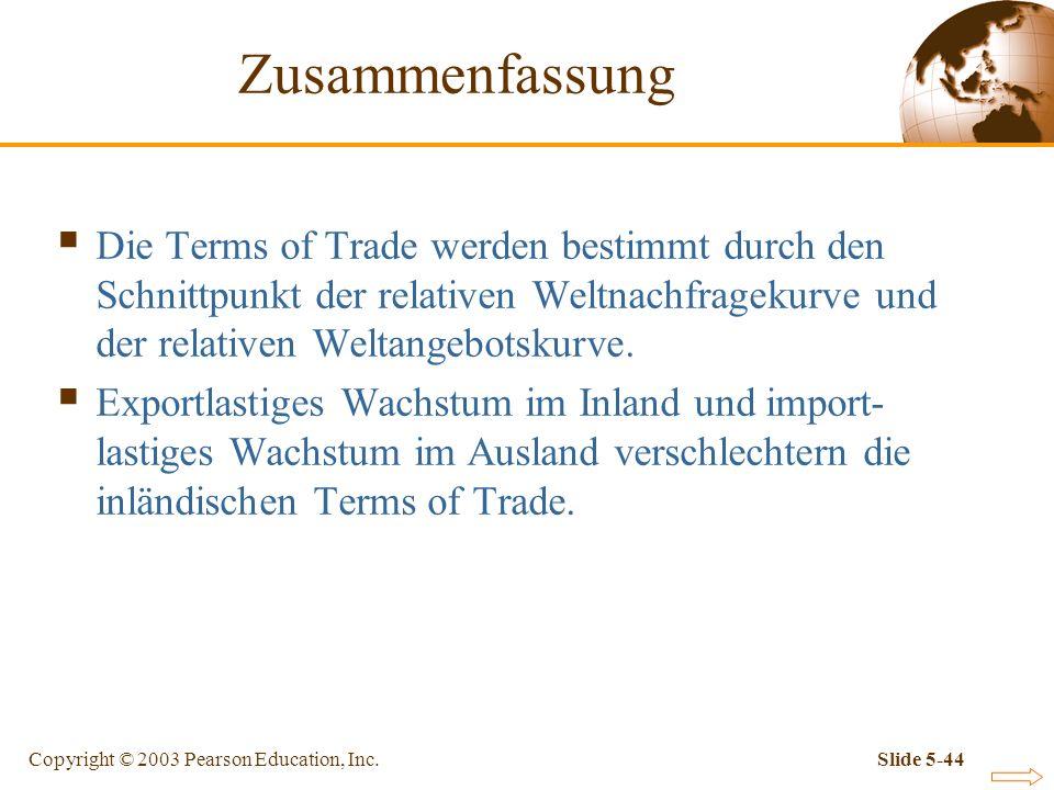 Copyright © 2003 Pearson Education, Inc.Slide 5-44 Zusammenfassung Die Terms of Trade werden bestimmt durch den Schnittpunkt der relativen Weltnachfra