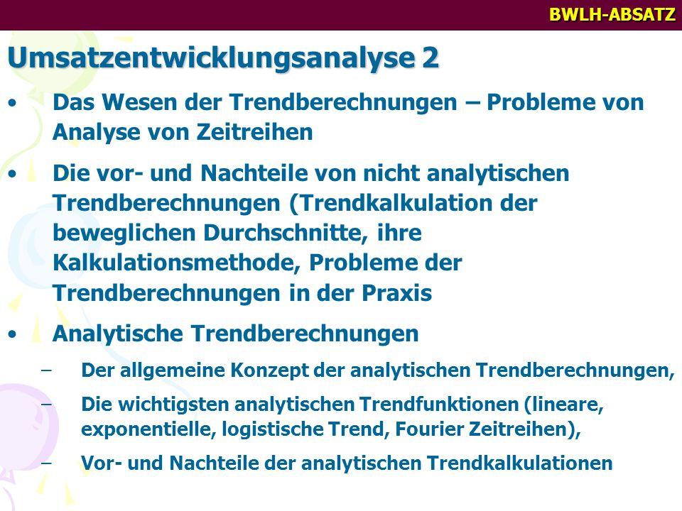 BWLH-ABSATZ Umsatzentwicklungsanalyse 2 Das Wesen der Trendberechnungen – Probleme von Analyse von Zeitreihen Die vor- und Nachteile von nicht analytischen Trendberechnungen (Trendkalkulation der beweglichen Durchschnitte, ihre Kalkulationsmethode, Probleme der Trendberechnungen in der Praxis Analytische Trendberechnungen –Der allgemeine Konzept der analytischen Trendberechnungen, –Die wichtigsten analytischen Trendfunktionen (lineare, exponentielle, logistische Trend, Fourier Zeitreihen), –Vor- und Nachteile der analytischen Trendkalkulationen