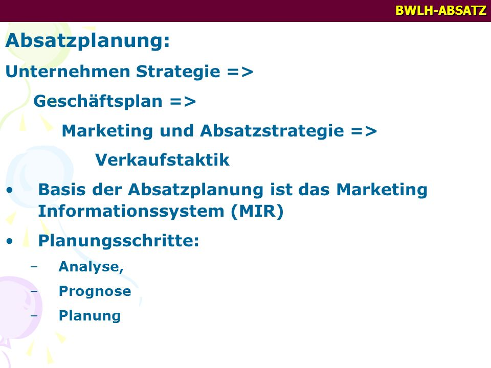 BWLH-ABSATZ Absatzplanung: Unternehmen Strategie => Geschäftsplan => Marketing und Absatzstrategie => Verkaufstaktik Basis der Absatzplanung ist das Marketing Informationssystem (MIR) Planungsschritte: –Analyse, –Prognose –Planung