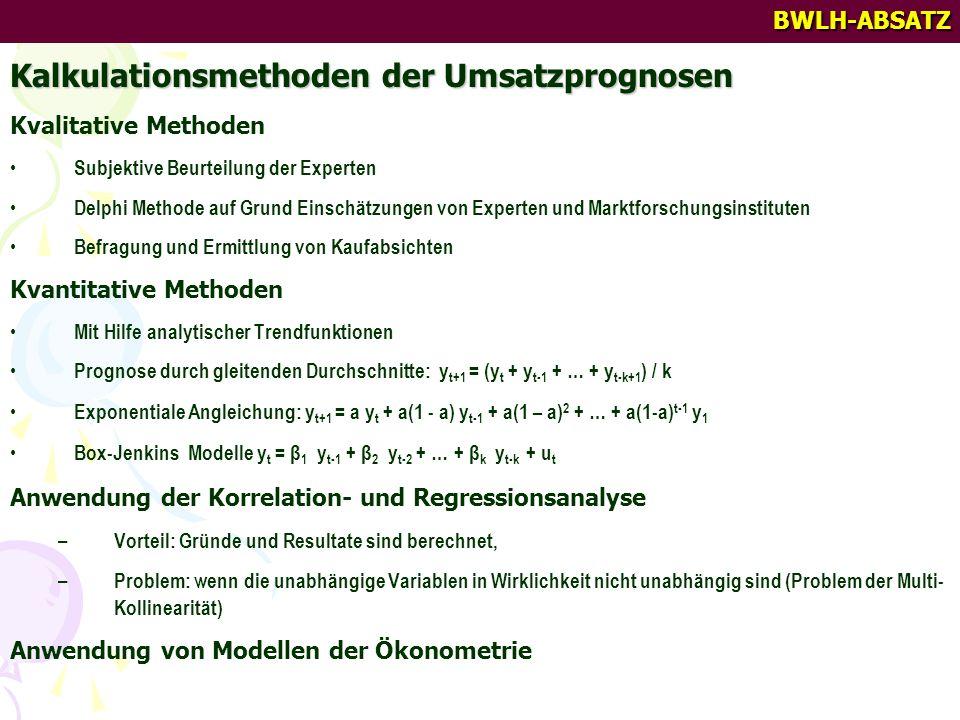 BWLH-ABSATZ Kalkulationsmethoden der Umsatzprognosen Kvalitative Methoden Subjektive Beurteilung der Experten Delphi Methode auf Grund Einschätzungen von Experten und Marktforschungsinstituten Befragung und Ermittlung von Kaufabsichten Kvantitative Methoden Mit Hilfe analytischer Trendfunktionen Prognose durch gleitenden Durchschnitte: y t+1 = (y t + y t-1 + … + y t-k+1 ) / k Exponentiale Angleichung: y t+1 = a y t + a(1 - a) y t-1 + a(1 – a) 2 + … + a(1-a) t-1 y 1 Box-Jenkins Modelle y t = β 1 y t-1 + β 2 y t-2 + … + β k y t-k + u t Anwendung der Korrelation- und Regressionsanalyse – Vorteil: Gründe und Resultate sind berechnet, – Problem: wenn die unabhängige Variablen in Wirklichkeit nicht unabhängig sind (Problem der Multi- Kollinearität) Anwendung von Modellen der Ökonometrie