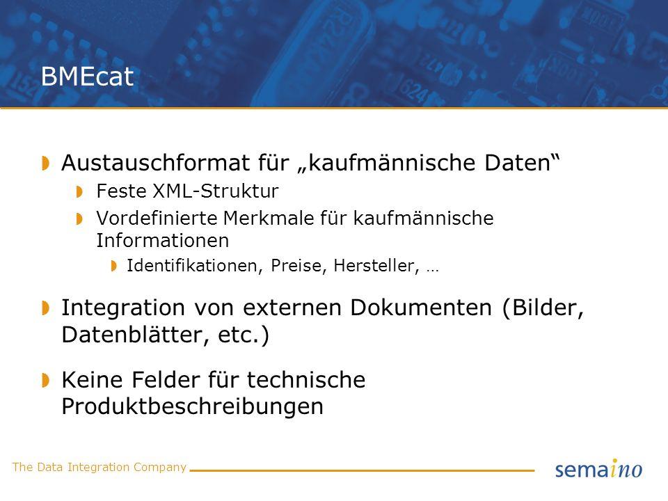 The Data Integration Company BMEcat Austauschformat für kaufmännische Daten Feste XML-Struktur Vordefinierte Merkmale für kaufmännische Informationen