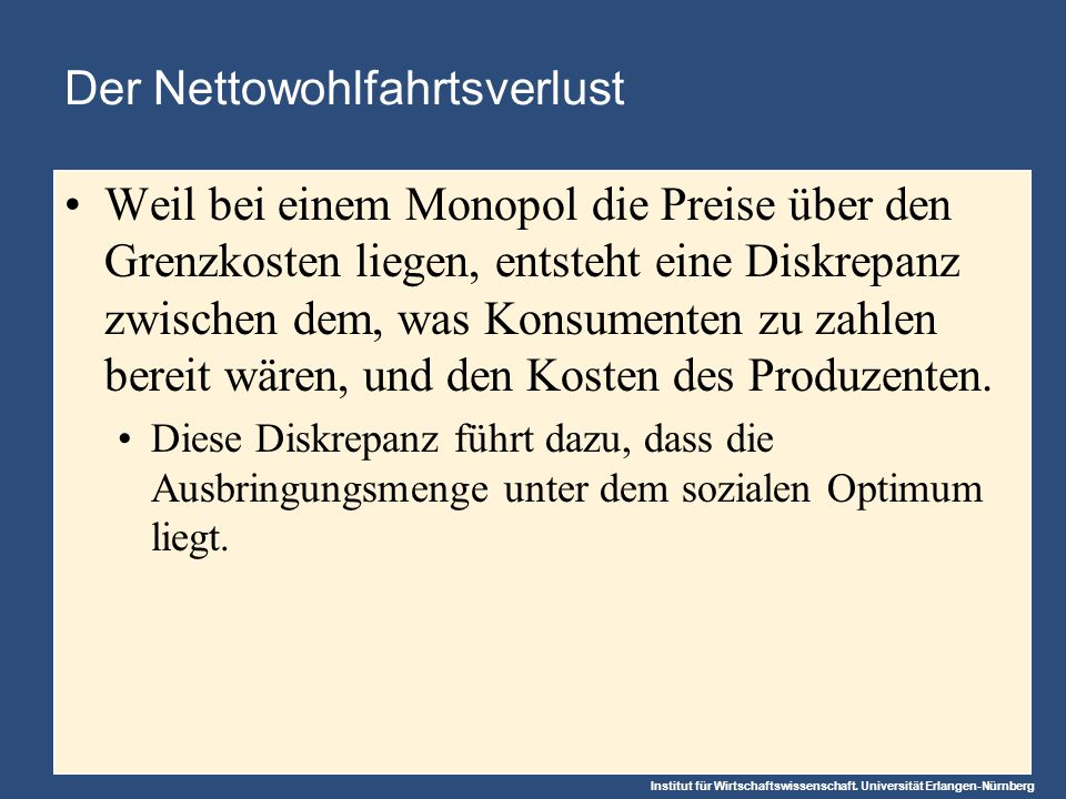 Institut für Wirtschaftswissenschaft. Universität Erlangen-Nürnberg Der Nettowohlfahrtsverlust Weil bei einem Monopol die Preise über den Grenzkosten