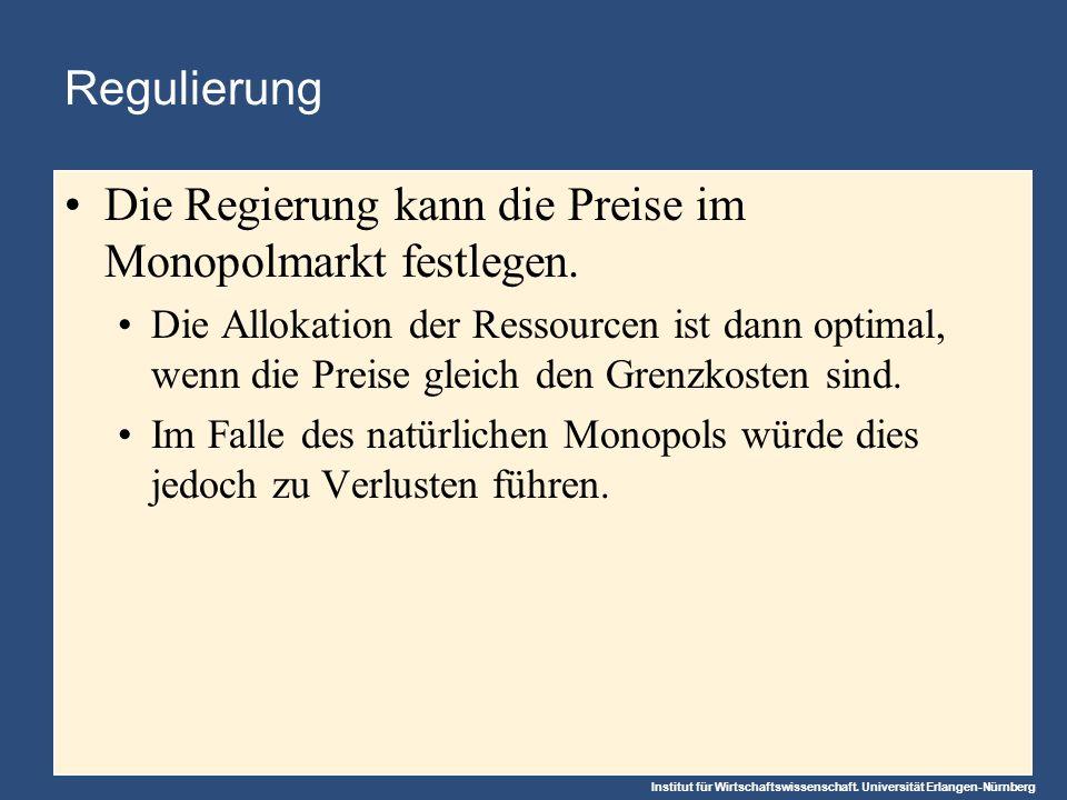 Institut für Wirtschaftswissenschaft. Universität Erlangen-Nürnberg Regulierung Die Regierung kann die Preise im Monopolmarkt festlegen. Die Allokatio