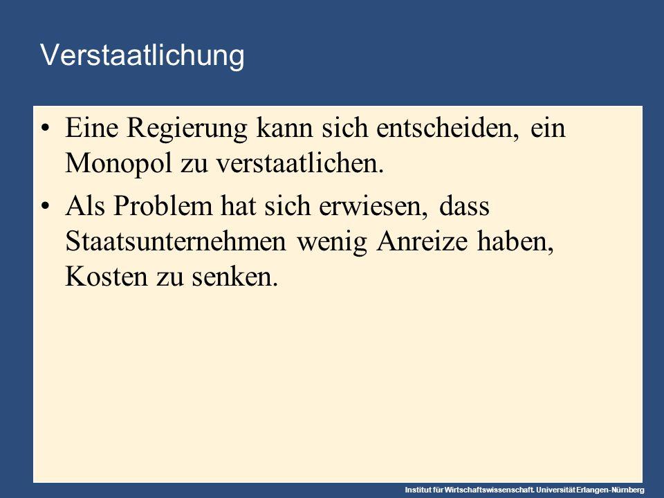 Institut für Wirtschaftswissenschaft. Universität Erlangen-Nürnberg Verstaatlichung Eine Regierung kann sich entscheiden, ein Monopol zu verstaatliche