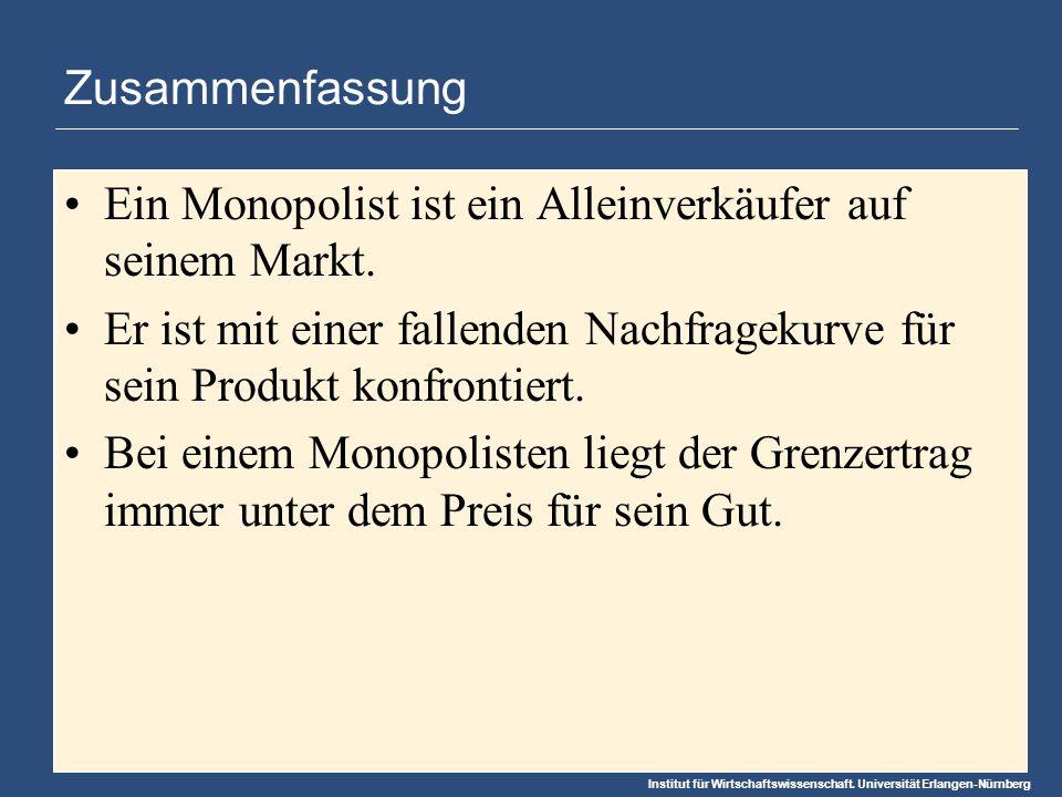 Institut für Wirtschaftswissenschaft. Universität Erlangen-Nürnberg Zusammenfassung Ein Monopolist ist ein Alleinverkäufer auf seinem Markt. Er ist mi