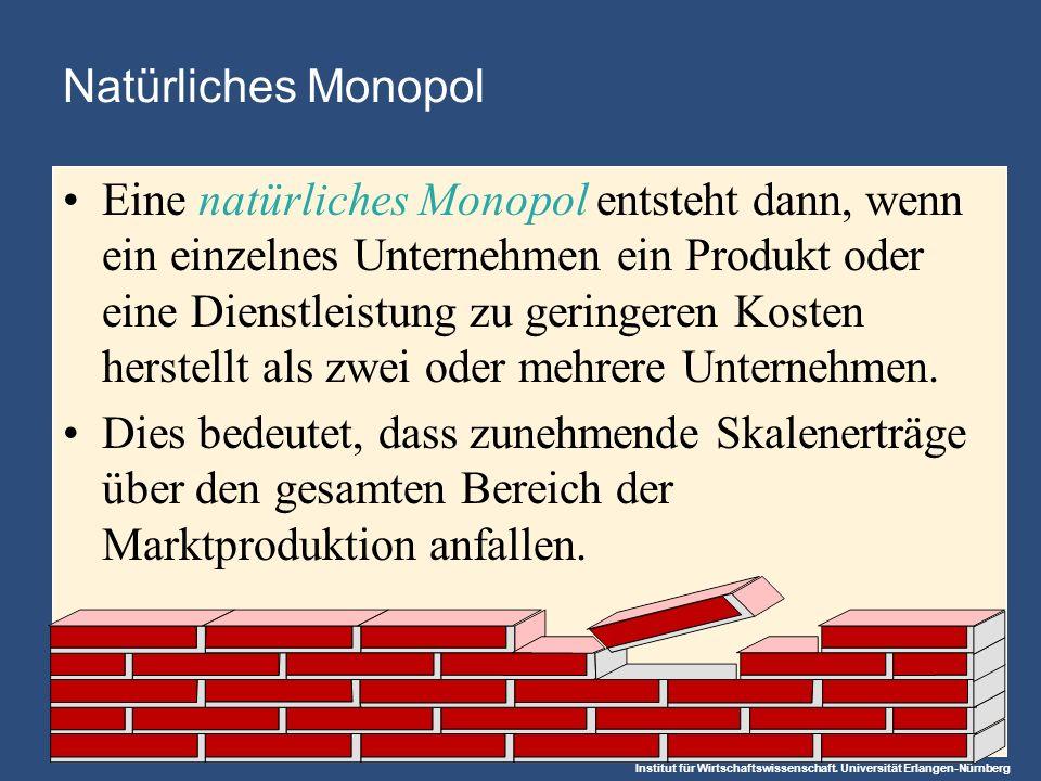 Institut für Wirtschaftswissenschaft. Universität Erlangen-Nürnberg Natürliches Monopol Eine natürliches Monopol entsteht dann, wenn ein einzelnes Unt