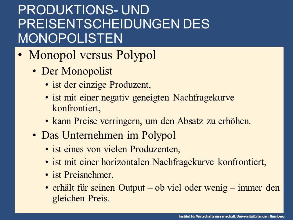 Institut für Wirtschaftswissenschaft. Universität Erlangen-Nürnberg PRODUKTIONS- UND PREISENTSCHEIDUNGEN DES MONOPOLISTEN Monopol versus Polypol Der M