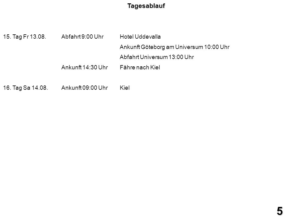 5 Tagesablauf 15. Tag Fr 13.08.Abfahrt 9:00 UhrHotel Uddevalla Ankunft Göteborg am Universum 10:00 Uhr Abfahrt Universum 13:00 Uhr Ankunft 14:30 UhrFä