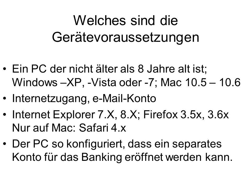 Welches sind die Gerätevoraussetzungen Ein PC der nicht älter als 8 Jahre alt ist; Windows –XP, -Vista oder -7; Mac 10.5 – 10.6 Internetzugang, e-Mail-Konto Internet Explorer 7.X, 8.X; Firefox 3.5x, 3.6x Nur auf Mac: Safari 4.x Der PC so konfiguriert, dass ein separates Konto für das Banking eröffnet werden kann.
