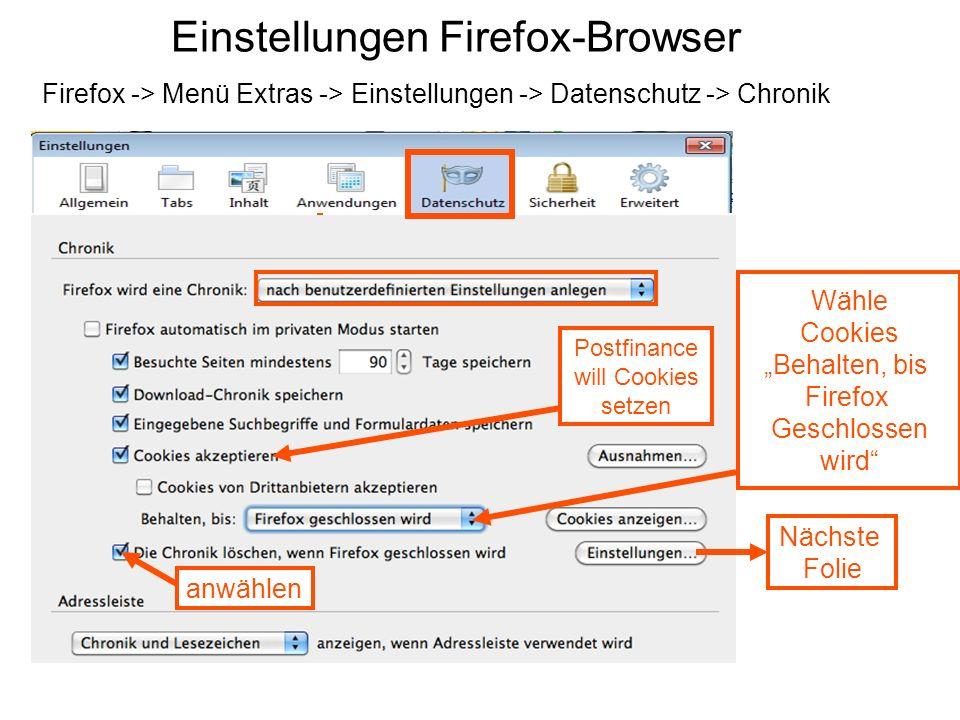 Einstellungen Firefox-Browser Firefox -> Menü Extras -> Einstellungen -> Datenschutz -> Chronik Wähle Cookies Behalten, bis Firefox Geschlossen wird Nächste Folie anwählen Postfinance will Cookies setzen