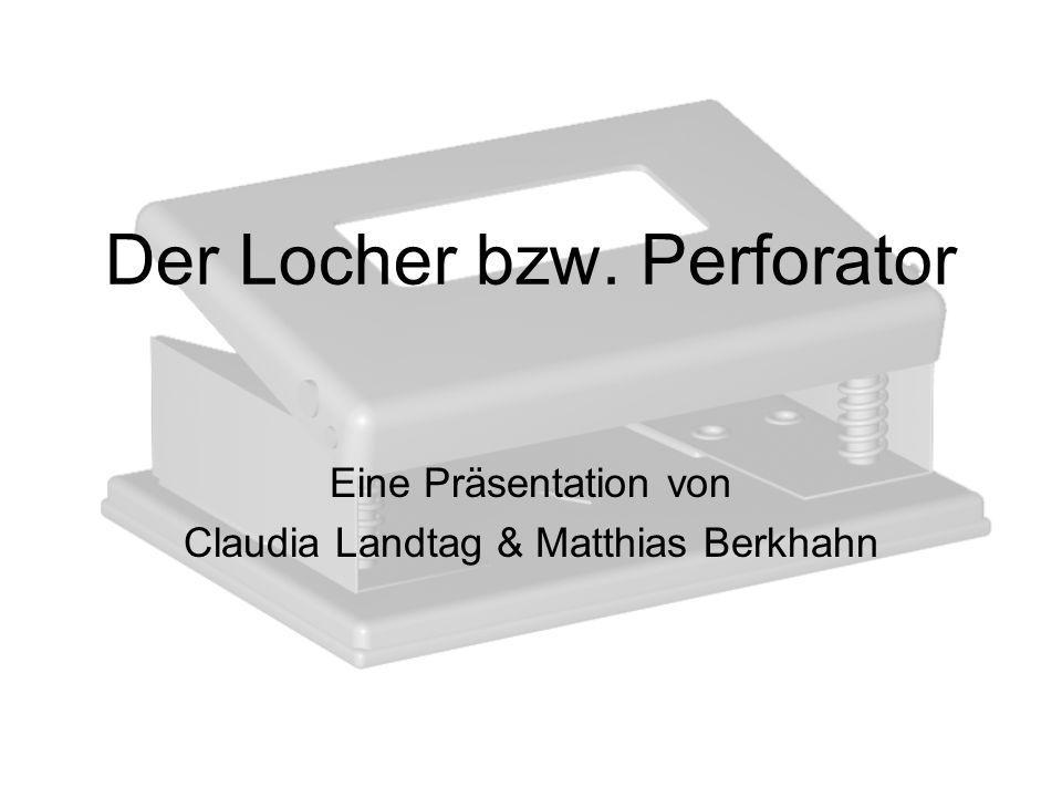Der Locher bzw. Perforator Eine Präsentation von Claudia Landtag & Matthias Berkhahn