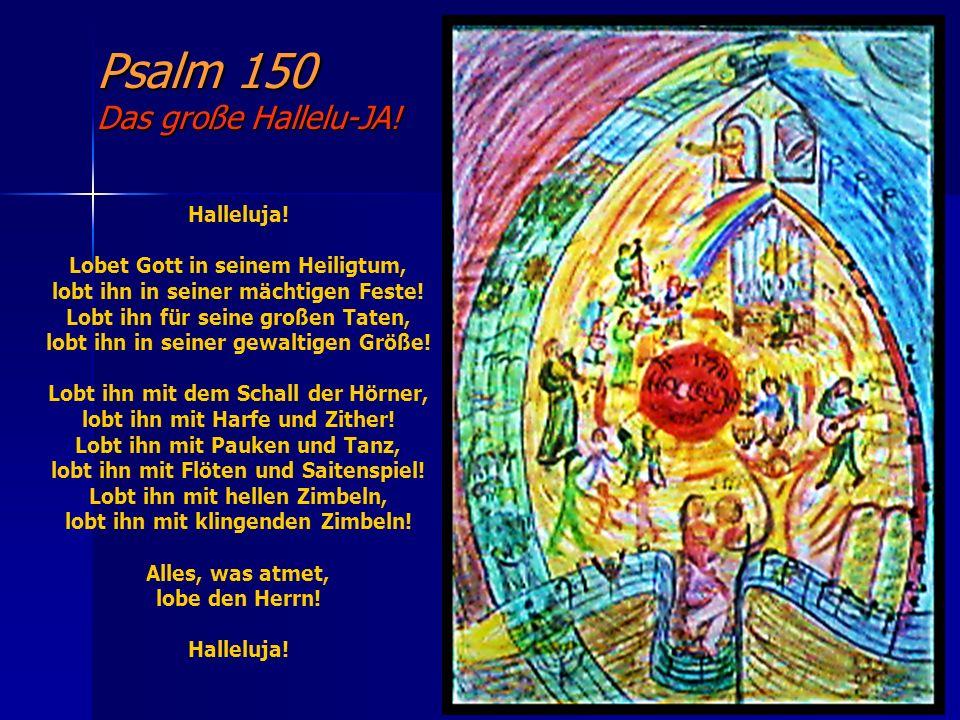 Psalm 150 Das große Hallelu-JA! Halleluja! Lobet Gott in seinem Heiligtum, lobt ihn in seiner mächtigen Feste! Lobt ihn für seine großen Taten, lobt i