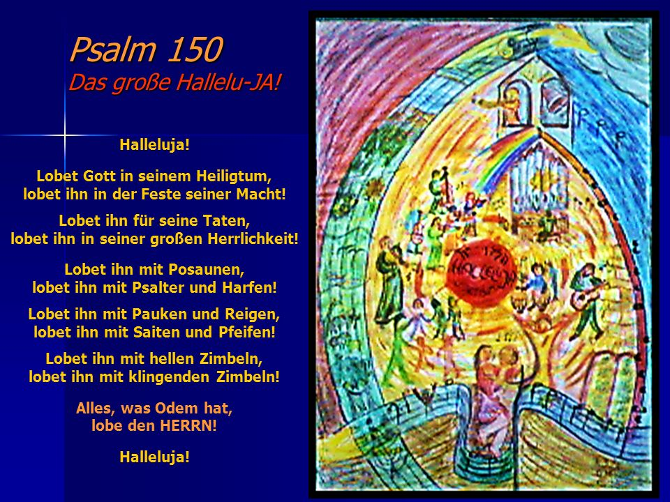 Psalm 150 Das große Hallelu-JA! Halleluja! Lobet Gott in seinem Heiligtum, lobet ihn in der Feste seiner Macht! Lobet ihn für seine Taten, lobet ihn i