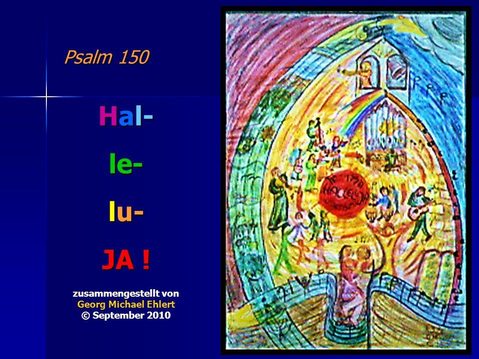 Psalm 150 Hal- le- lu- JA ! zusammengestellt von Georg Michael Ehlert © September 2010