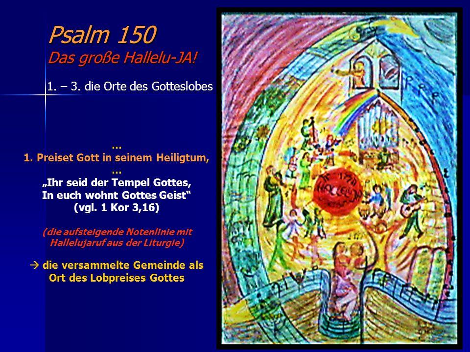 Psalm 150 Das große Hallelu-JA! 1. – 3. die Orte des Gotteslobes … 1. Preiset Gott in seinem Heiligtum, … Ihr seid der Tempel Gottes, In euch wohnt Go