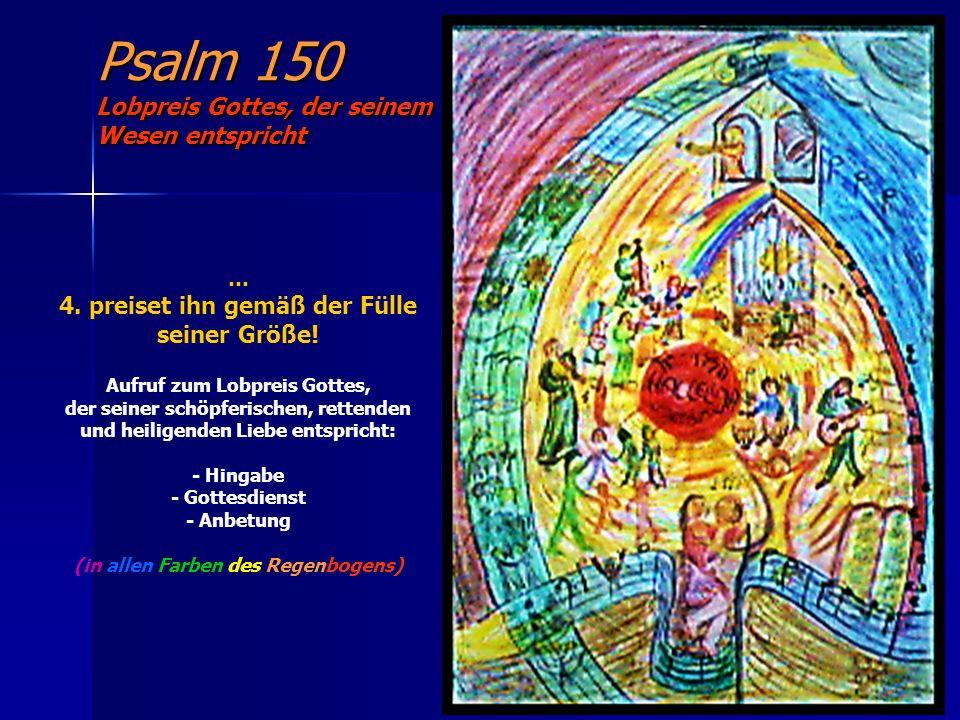 Psalm 150 Lobpreis Gottes, der seinem Wesen entspricht … 4. preiset ihn gemäß der Fülle seiner Größe! Aufruf zum Lobpreis Gottes, der seiner schöpferi