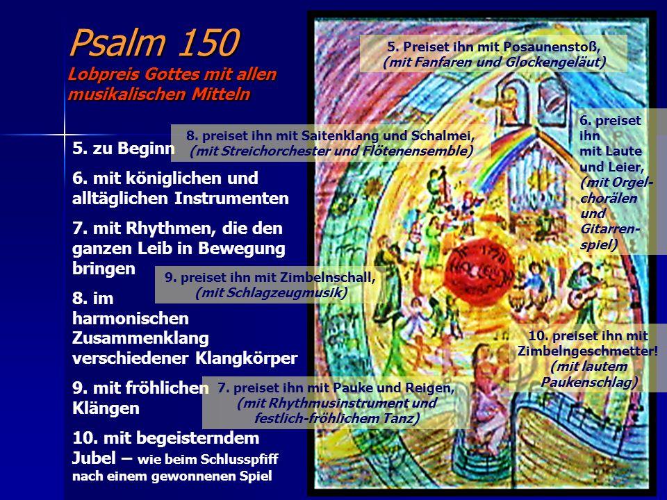 Psalm 150 Lobpreis Gottes mit allen musikalischen Mitteln 5. Preiset ihn mit Posaunenstoß, (mit Fanfaren und Glockengeläut) 6. preiset ihn mit Laute u