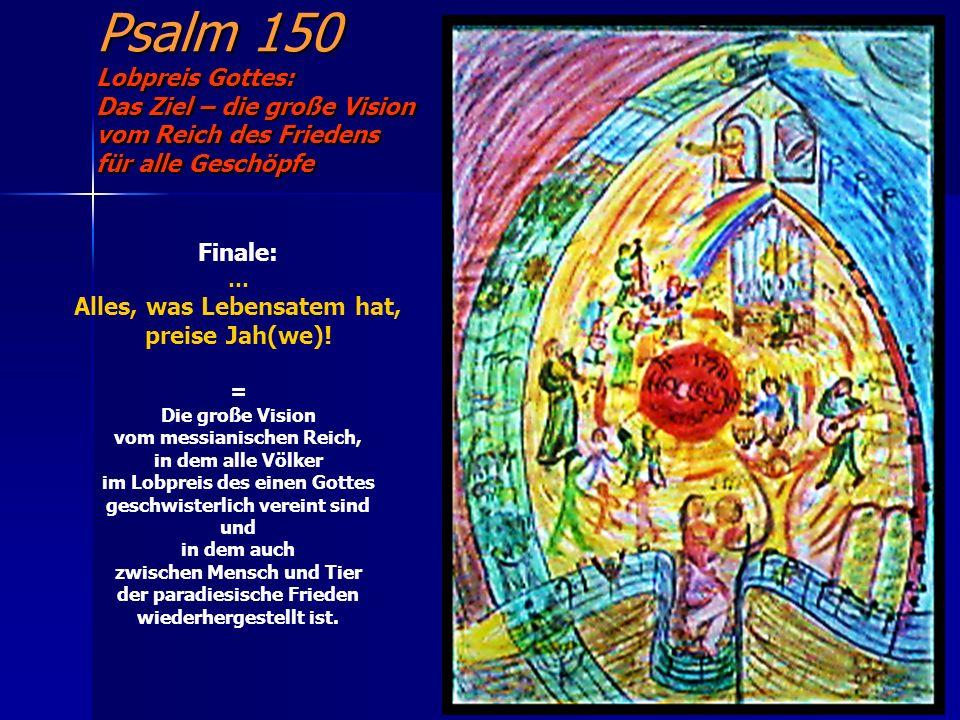 Psalm 150 Lobpreis Gottes: Das Ziel – die große Vision vom Reich des Friedens für alle Geschöpfe Finale: … Alles, was Lebensatem hat, preise Jah(we)!