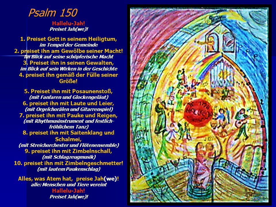 Psalm 150 Hallelu-Jah! Preiset Jah(we)! 1. Preiset Gott in seinem Heiligtum, im Tempel der Gemeinde 2. preiset ihn am Gewölbe seiner Macht! im Blick a