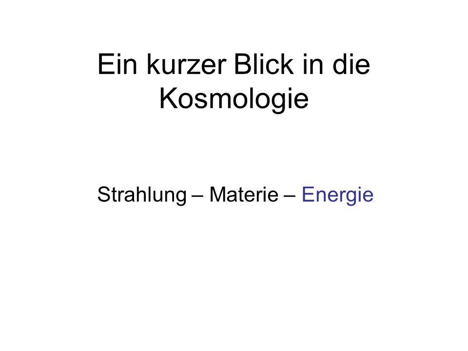 Ein kurzer Blick in die Kosmologie Strahlung – Materie – Energie