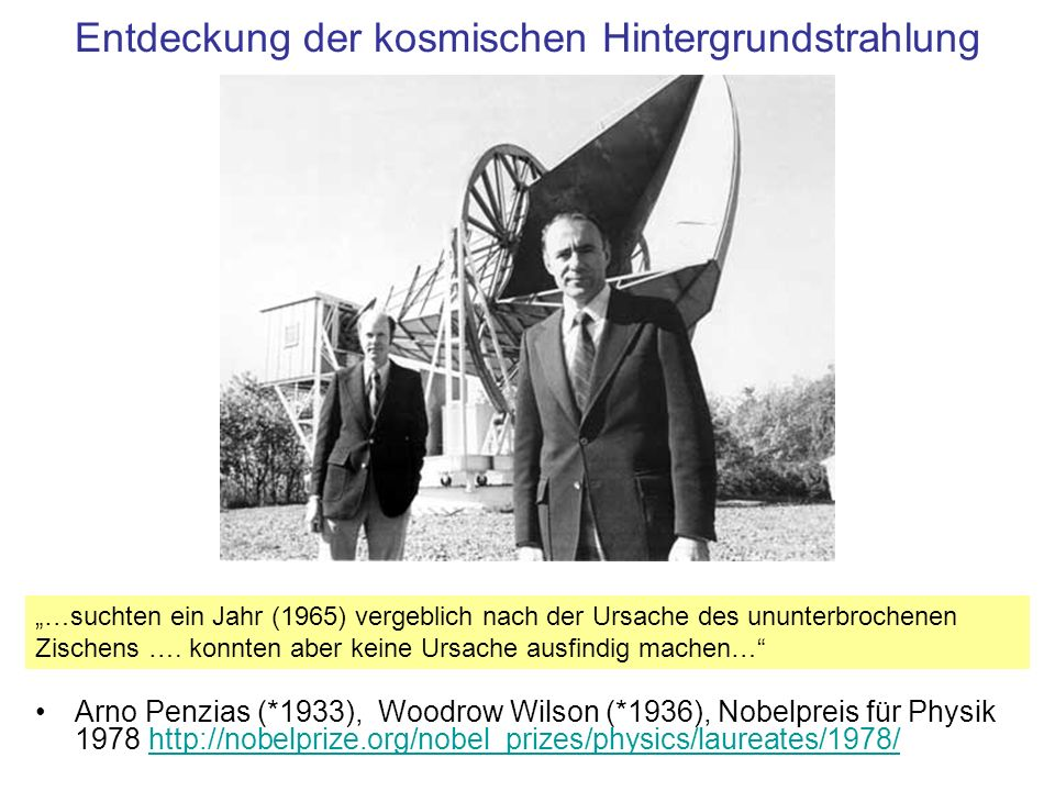 Entdeckung der kosmischen Hintergrundstrahlung Arno Penzias (*1933), Woodrow Wilson (*1936), Nobelpreis für Physik 1978 http://nobelprize.org/nobel_pr