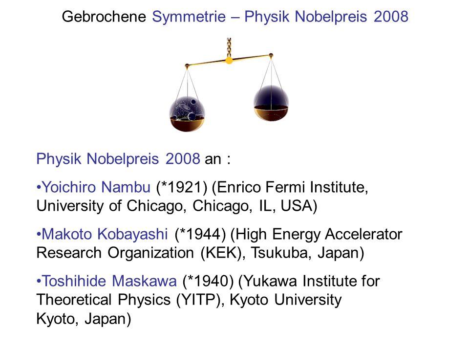 Gebrochene Symmetrie – Physik Nobelpreis 2008 Physik Nobelpreis 2008 an : Yoichiro Nambu (*1921) (Enrico Fermi Institute, University of Chicago, Chica