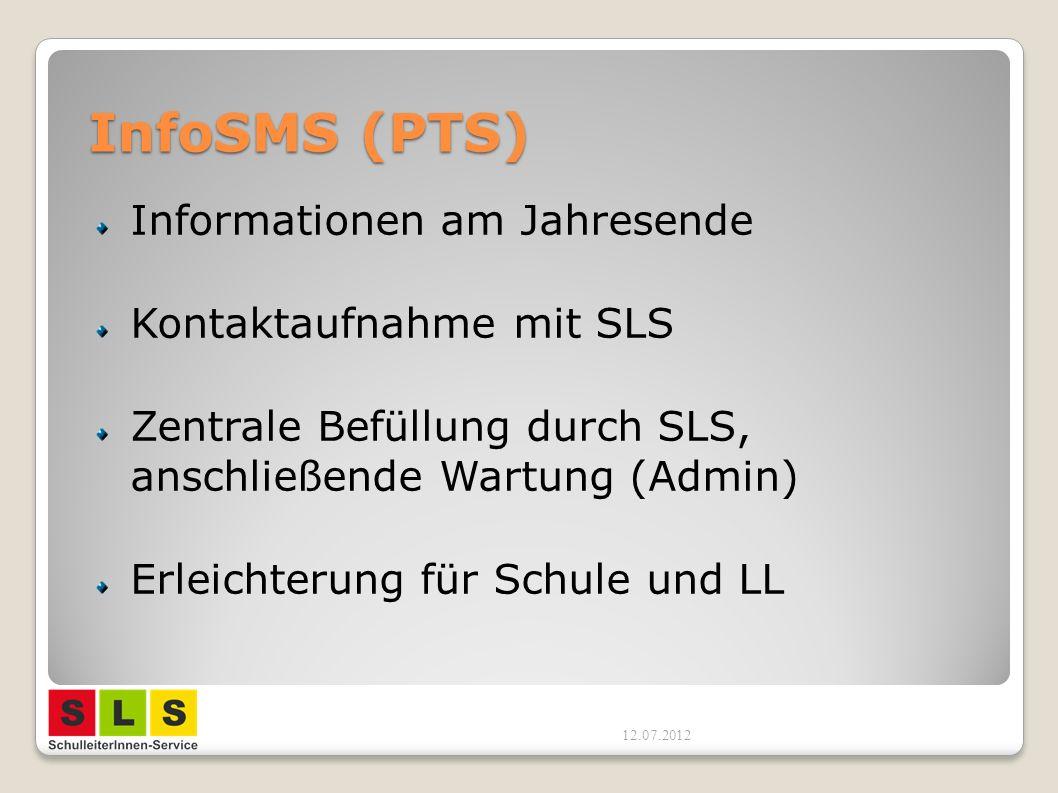 InfoSMS (PTS) Informationen am Jahresende Kontaktaufnahme mit SLS Zentrale Befüllung durch SLS, anschließende Wartung (Admin) Erleichterung für Schule und LL 12.07.2012