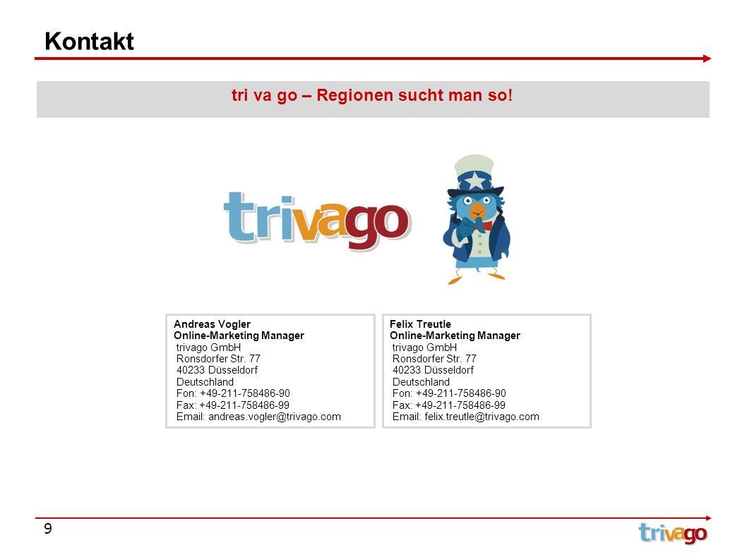 9 Kontakt tri va go – Regionen sucht man so! Andreas Vogler Online-Marketing Manager trivago GmbH Ronsdorfer Str. 77 40233 Düsseldorf Deutschland Fon: