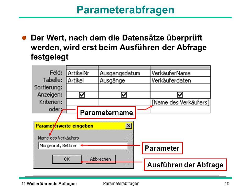 1011 Weiterführende AbfragenParameterabfragen l Der Wert, nach dem die Datensätze überprüft werden, wird erst beim Ausführen der Abfrage festgelegt Pa