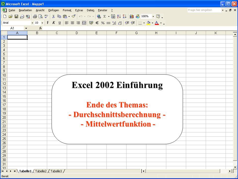 Excel 2002 Einführung Ende des Themas: - Durchschnittsberechnung - - Mittelwertfunktion - - Mittelwertfunktion -