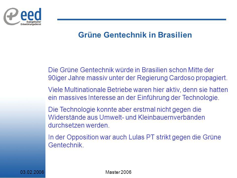 03.02.2006Master 2006 Grüne Gentechnik in Brasilien Die Grüne Gentechnik würde in Brasilien schon Mitte der 90iger Jahre massiv unter der Regierung Cardoso propagiert.