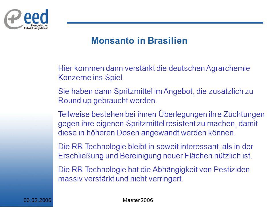 03.02.2006Master 2006 Monsanto in Brasilien Hier kommen dann verstärkt die deutschen Agrarchemie Konzerne ins Spiel.