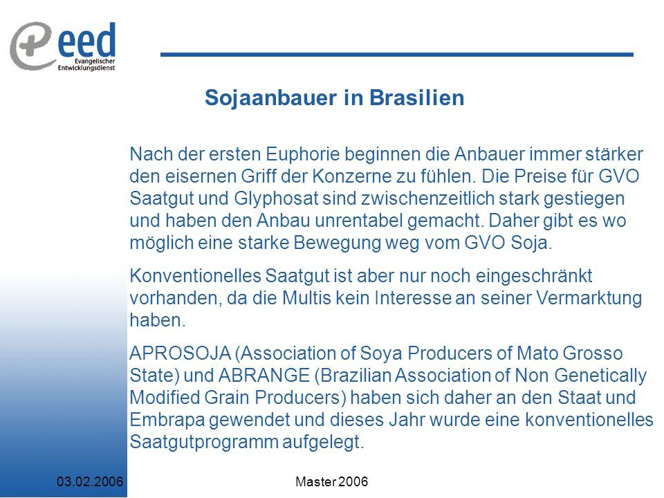 03.02.2006Master 2006 Sojaanbauer in Brasilien Nach der ersten Euphorie beginnen die Anbauer immer stärker den eisernen Griff der Konzerne zu fühlen.