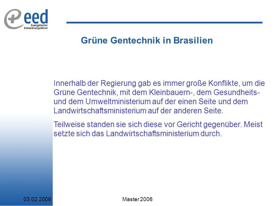 03.02.2006Master 2006 Grüne Gentechnik in Brasilien Innerhalb der Regierung gab es immer große Konflikte, um die Grüne Gentechnik, mit dem Kleinbauern-, dem Gesundheits- und dem Umweltministerium auf der einen Seite und dem Landwirtschaftsministerium auf der anderen Seite.