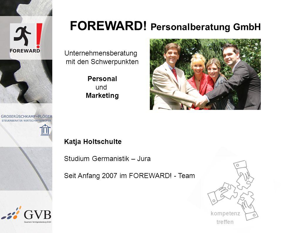 kompetenz treffen FOREWARD! Personalberatung GmbH Unternehmensberatung mit den Schwerpunkten Personal und Marketing Katja Holtschulte Studium Germanis