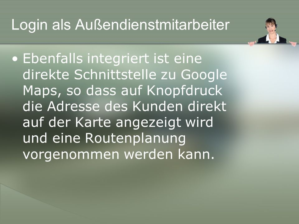 Login als Außendienstmitarbeiter Ebenfalls integriert ist eine direkte Schnittstelle zu Google Maps, so dass auf Knopfdruck die Adresse des Kunden direkt auf der Karte angezeigt wird und eine Routenplanung vorgenommen werden kann.