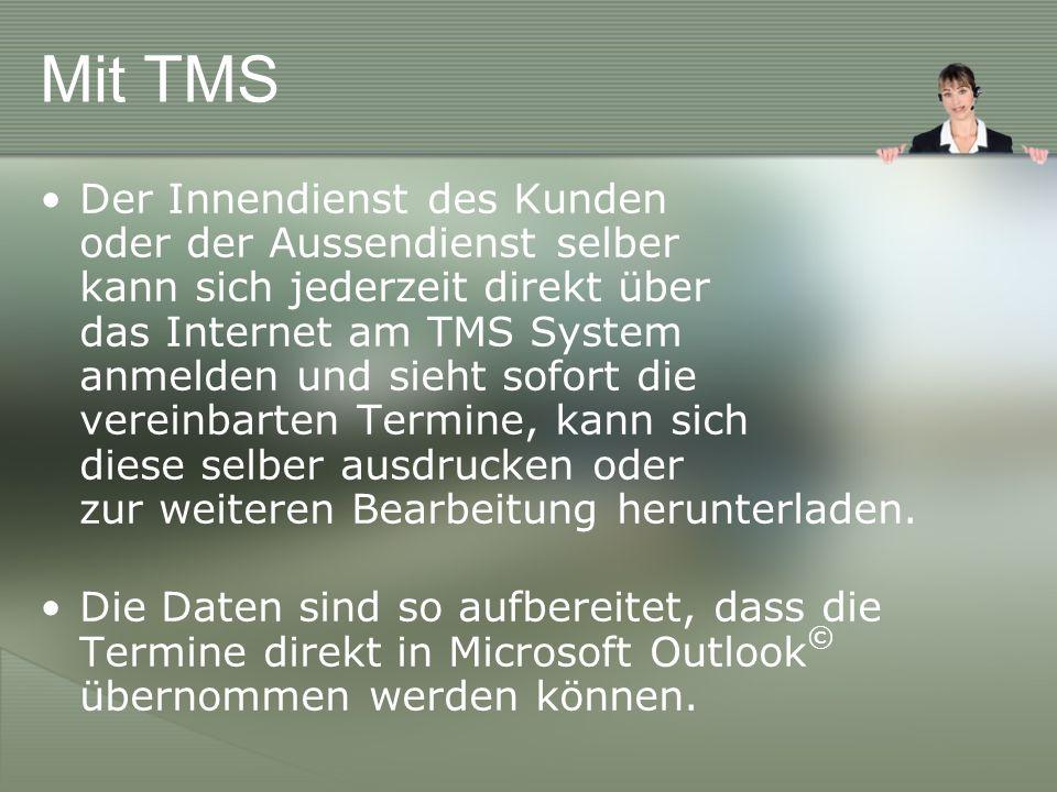Mit TMS Der Innendienst des Kunden oder der Aussendienst selber kann sich jederzeit direkt über das Internet am TMS System anmelden und sieht sofort die vereinbarten Termine, kann sich diese selber ausdrucken oder zur weiteren Bearbeitung herunterladen.