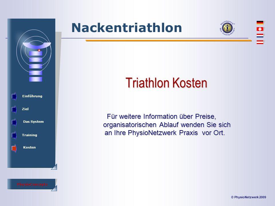 © PhysioNetzwerk 2009 PhysioConcepts Nackentriathlon Einführung Ziel Das System Training Kosten Triathlon Kosten Für weitere Information über Preise, organisatorischen Ablauf wenden Sie sich an Ihre PhysioNetzwerk Praxis vor Ort.