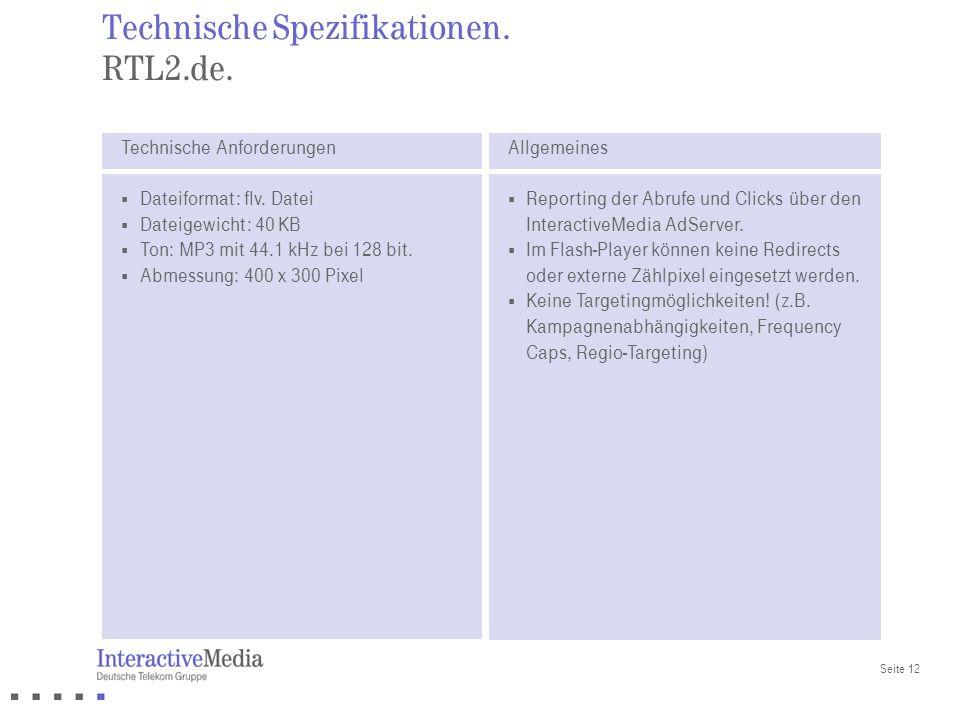 Seite 12 Technische Spezifikationen. RTL2.de. Technische Anforderungen Dateiformat: flv. Datei Dateigewicht: 40 KB Ton: MP3 mit 44.1 kHz bei 128 bit.