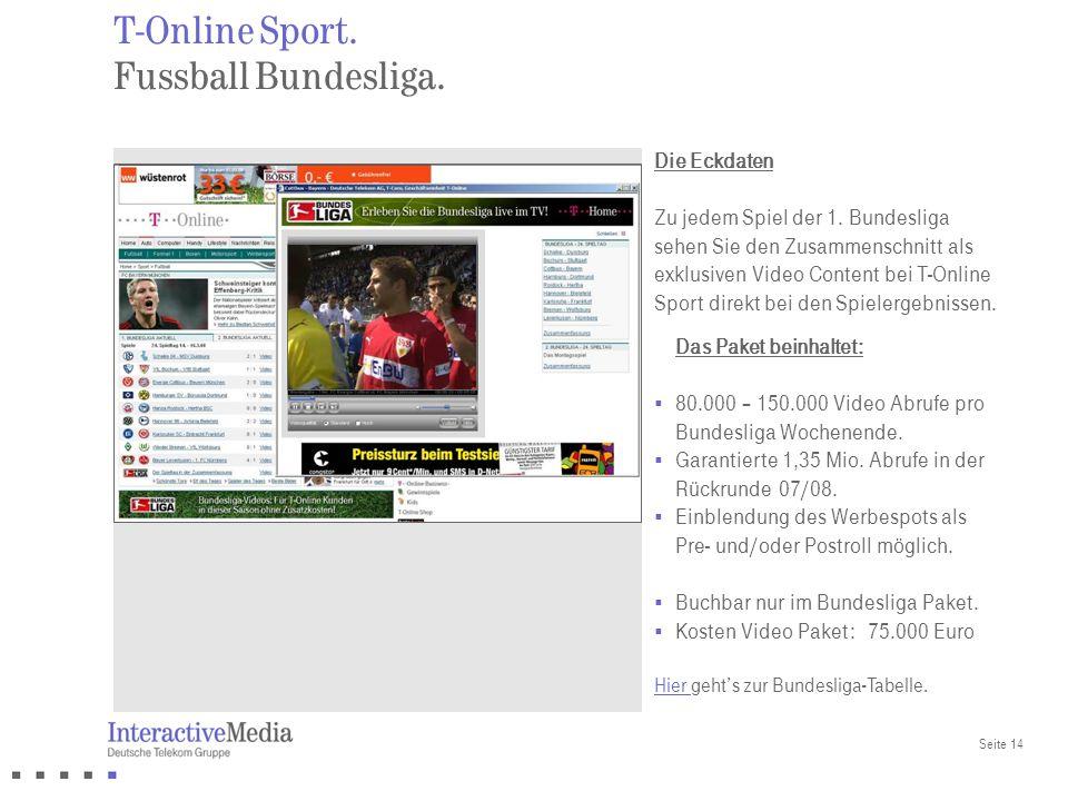 Seite 14 Das Paket beinhaltet: 80.000 – 150.000 Video Abrufe pro Bundesliga Wochenende. Garantierte 1,35 Mio. Abrufe in der Rückrunde 07/08. Einblendu