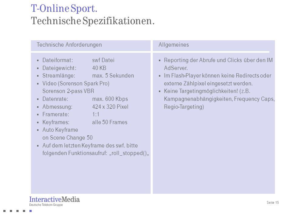 Seite 15 T-Online Sport. Technische Spezifikationen. Technische Anforderungen Dateiformat: swf Datei Dateigewicht: 40 KB Streamlänge: max. 5 Sekunden