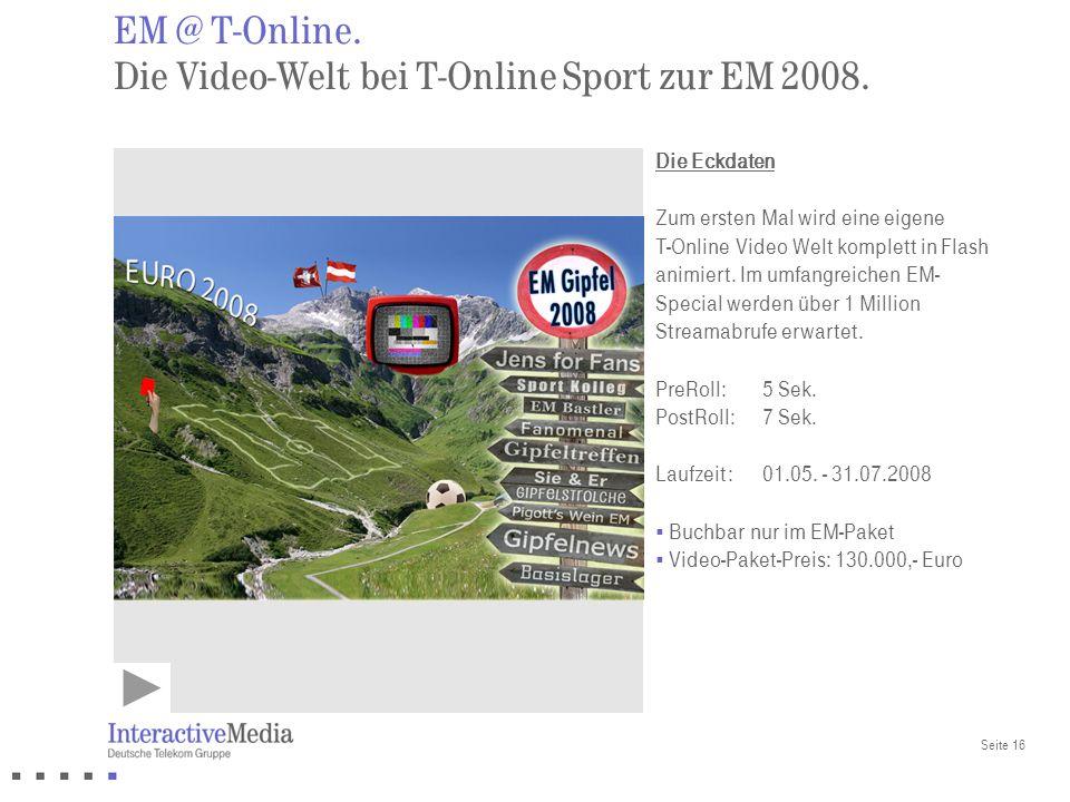 Seite 16 EM @ T-Online. Die Video-Welt bei T-Online Sport zur EM 2008. Die Eckdaten Zum ersten Mal wird eine eigene T-Online Video Welt komplett in Fl