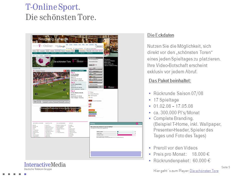 Seite 5 T-Online Sport. Die schönsten Tore. Das Paket beinhaltet: Rückrunde Saison 07/08 17 Spieltage 01.02.08 – 17.05.08 ca. 300.000 PIs/Monat Comple