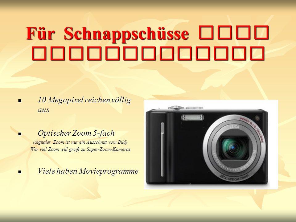 Für Schnappschüsse eine Kompaktkamera 10 Megapixel reichen völlig aus 10 Megapixel reichen völlig aus Optischer Zoom 5-fach Optischer Zoom 5-fach (digitaler Zoom ist nur ein Ausschnitt vom Bild) Wer viel Zoom will greift zu Super-Zoom-Kameras Viele haben Movieprogramme Viele haben Movieprogramme