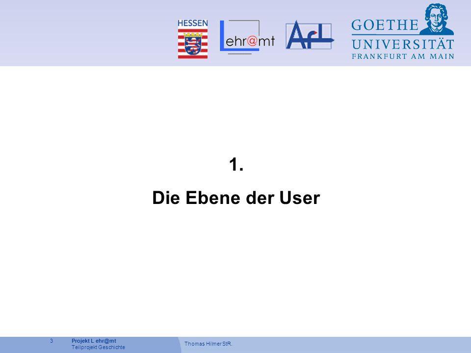 Thomas Hilmer StR. 3Projekt L ehr@mt Teilprojekt Geschichte 1. Die Ebene der User
