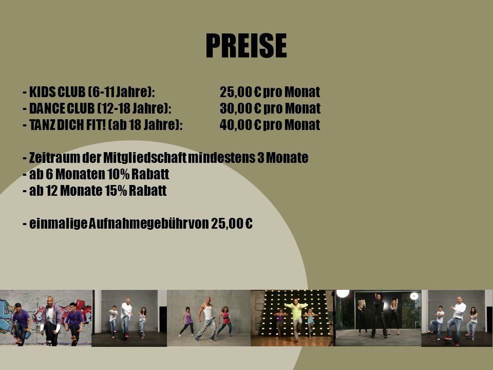 PREISE - KIDS CLUB (6-11 Jahre):25,00 pro Monat - DANCE CLUB (12-18 Jahre):30,00 pro Monat - TANZ DICH FIT! (ab 18 Jahre):40,00 pro Monat - Zeitraum d
