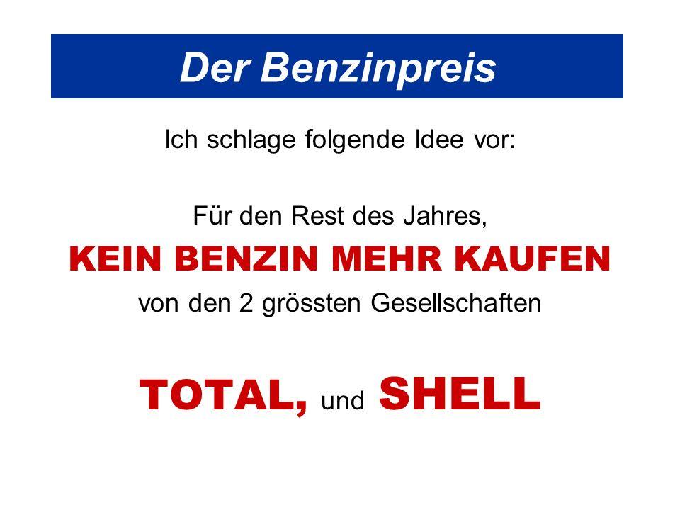 Der Benzinpreis Ich schlage folgende Idee vor: Für den Rest des Jahres, KEIN BENZIN MEHR KAUFEN von den 2 grössten Gesellschaften TOTAL, und SHELL