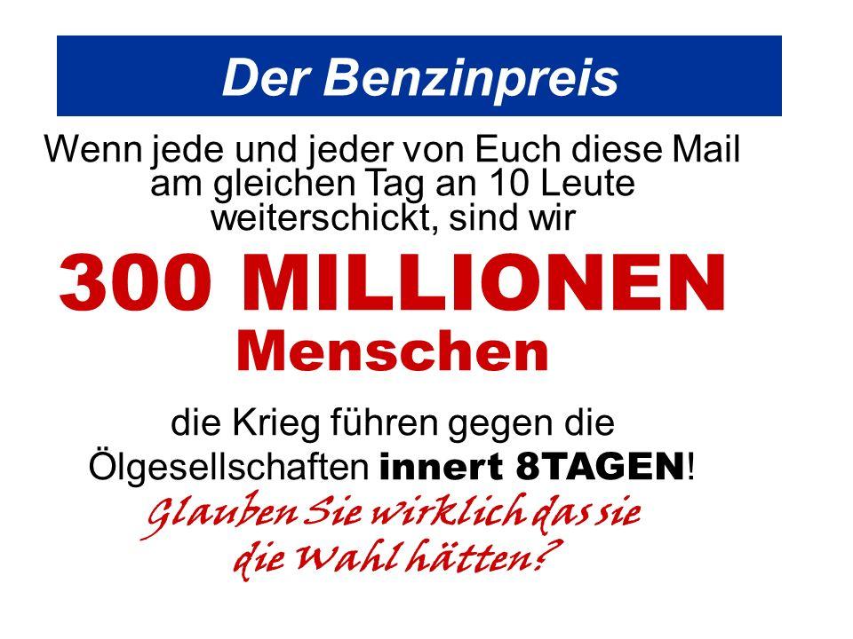 Der Benzinpreis Wenn jede und jeder von Euch diese Mail am gleichen Tag an 10 Leute weiterschickt, sind wir 300 MILLIONEN Menschen die Krieg führen gegen die Ölgesellschaften innert 8TAGEN .