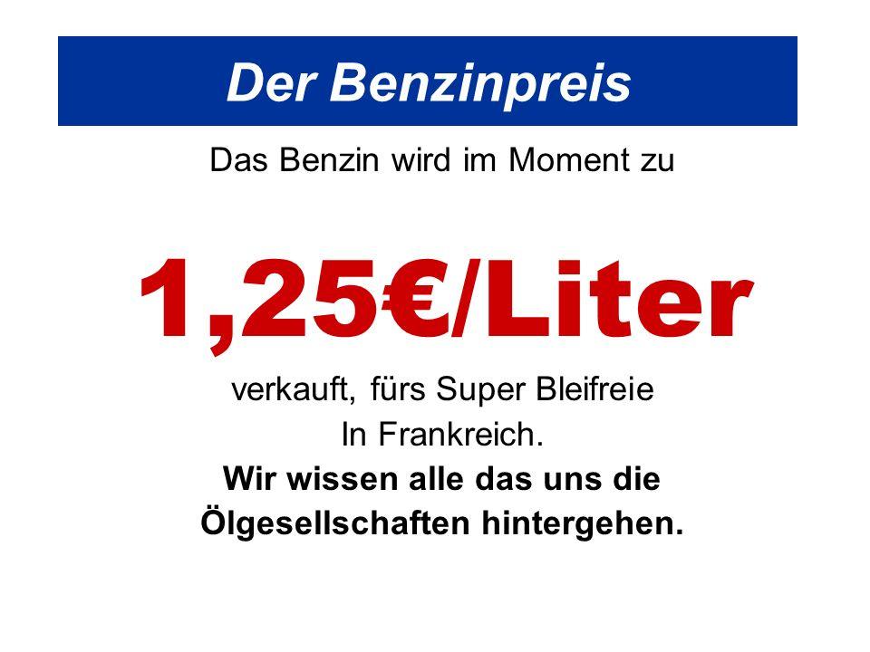 Der Benzinpreis Das Benzin wird im Moment zu 1,25/Liter verkauft, fürs Super Bleifreie In Frankreich.